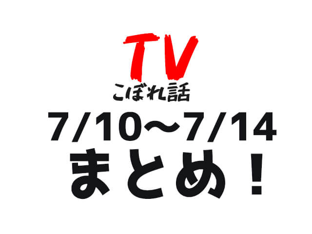 【TVこぼれ話】7月10日〜14日まとめ